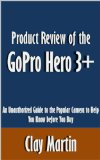 Product Review of the GoPro Hero 3+: An Unauthorized Guide to the Popular Camera to Help You Know before You Buy [Article]